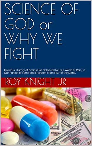 SCIENCE OF GOD or WHY WE FIGHT: How Our History of Grains Has Delivered to US a World of Pain, in Our Pursuit of Fame and Freedom From Fear of the Same. ... Time For a Cure Book 10) (English Edition)