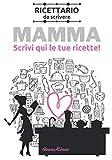 Mamma, scrivi qui le tue ricette: Ricettario da scrivere suddiviso in antipasti, primi, secondi e dolci