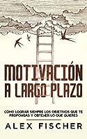 Motivación a Largo Plazo: Cómo Lograr Siempre los Objetivos que te propongas y obtener lo que Quieres