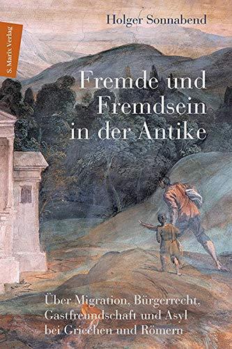 Fremde und Fremdsein in der Antike: Über Migration, Bürgerrecht, Gastfreundschaft und Asyl bei Griechen und Römern