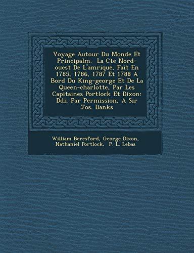 Voyage Autour Du Monde Et Principalm. La Cte Nord-ouest De L'amrique, Fait En 1785, 1786, 1787 Et 1788 A Bord Du King-george Et De La ... Permission, A Sir Jos. Banks (French Edition)