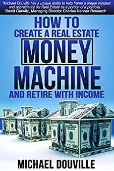 How To Create A Real Estate Money Machine And Retire With Income by [Michael Douville]