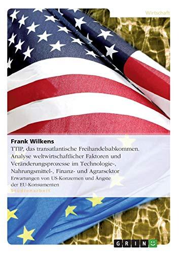 TTIP,  das transatlantische Freihandelsabkommen. Analyse weltwirtschaftlicher Faktoren und Veränderungsprozesse im Technologie-, Nahrungsmittel-, ... US-Konzernen und Ängste der EU-Konsumenten