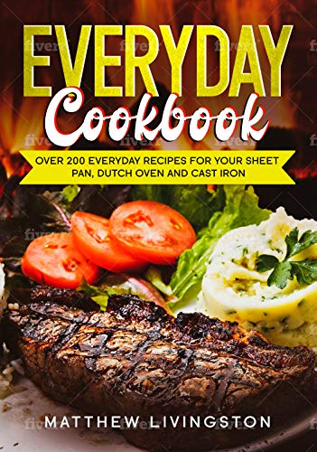 Everyday Cookbook: Over 200 Recipes for Your Cast Iron Skillet, Sheet Pan and Dutch Oven by [Matthew Livingston]