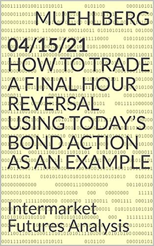 04/15/21 How to trade a Final Hour reversal using today's Bond action as an example (MUEHLBERG ONLINE Intermarket Futures DAY-TRADING for serious, experienced traders Book 1) (English Edition)