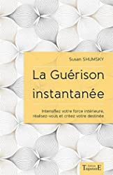 La Guérison instantanée - Intensifiez votre force intérieure, réalisez-vous et créez votre destinée de Susan Shumsky