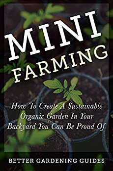 Mini Farming: How to Create a Sustainable Organic Garden in Your Backyard You Can Be Proud Of (Square Foot Gardening, Small Space Gardening, Mini Farming For Beginners) by [Better Gardening Guides]
