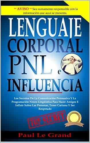 Lenguaje Corporal, PNL e Influencia: Los Secretos De La Comunicación Persuasiva Y La Programación Neuro Lingüística Para Hacer Amigos E Influir Sobre Las Personas, Tener Carisma Y Ser Respetado