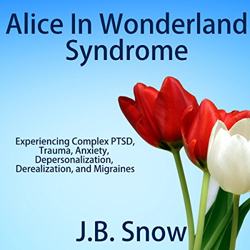Alice in Wonderland Syndrome: Experiencing Complex PTSD, Trauma, Anxiety, Depersonalization, Derealization, and Migraines audiobook cover art