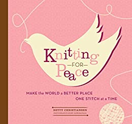 Knitting for Peace: Make the World a Better Place One Stitch at a Time by [Betty Christiansen, Kiriko Shirobayashi]