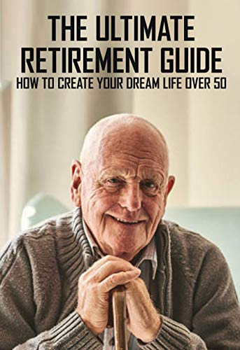 The Ultimate Retirement Guide: How To Create Your Dream Life Over 50: Retirement Plan Book