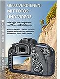GELD VERDIENEN MIT FOTOS + VIDEOS: Profi-Tipps zum Fotografieren und Filmen mit Digitalkameras: Kameras – Zubehör – Bildbearbeitung – Videoschnitt – Bildagenturen – Tipps – Themen