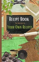 Recipe Book To Write In Your Own Recipes