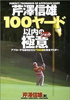 芹沢信雄100ヤード以内の極意―アプローチを成功させるプロの技を完全マスター