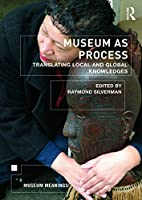 Museum as Process: Translating Local and Global Knowledges (Museum Meanings)