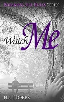 Watch Me (Breaking the Rules Series Book 3) by [H. R. Hobbs]
