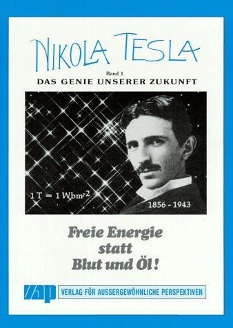 Nikola Tesla - Freie Energie: Nikola Tesla, Bd.1, Das Genie unserer Zukunft