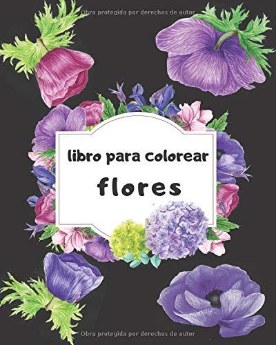 libro para colorear flores: Un libro para colorear para adultos, páginas para colorear divertidas, fáciles y relajantes para aliviar el estrés y relajarse, un regalo para ti y lo que amas (libras :)