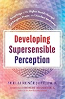 Developing Supersensible Perception: Knowledge of the Higher Worlds through Entheogens, Prayer, and Nondual Awareness