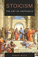 Stoicism-The Art of Happiness: How to Stop Fearing and Start living