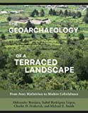 The Geoarchaeology of a Terraced Landscape: From Aztec Matlatzinco to Modern Calixtlahuaca