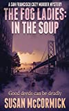 Image of The Fog Ladies: In the Soup (A San Francisco Cozy Murder Mystery)
