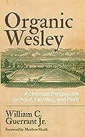 Organic Wesley: A Christian Perspective on Food, Farming, and Faith