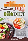 The Anti-inflammatory Diet and The Dash Diet: Restore Your Immune System and Blood Pressure: How to Defeat the Symptoms of Inflammation and Your Hypertension by Restoring Your Health Step by Step