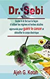 Dr. Sebi: Guide In & Out sur la façon d'utiliser les régimes et herbes alcalins approuvés pour guérir le cancer et détoxifier le corps électrique (French Edition)