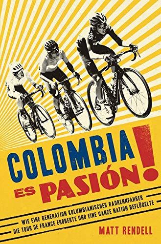 Colombia Es Pasión!: Wie eine Generation kolumbianischer Radrennfahrer die Tour de France eroberte und eine ganze Nation beflügelte