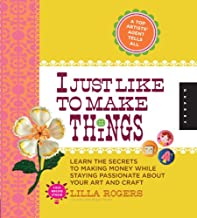 I Just Like to Make Things: Learn the Secrets to Making Money while Staying Passionate about your Art and Craft