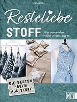 Resteliebe Stoff - Alles verwenden. Nichts verschwenden.: Die besten Ideen aus Textilresten