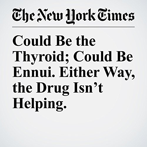 Could Be the Thyroid; Could Be Ennui. Either Way, the Drug Isn't Helping. copertina