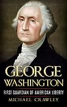 George Washington: First Guardian Of American Liberty