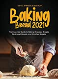THE PROCESS OF BAKING BREAD 2021: The Essential Guide to Bak