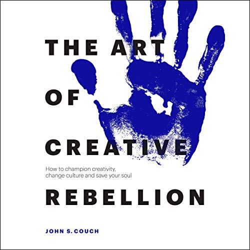 The Art of Creative Rebellion Audiobook By John S. Couch cover art