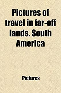Pictures of Travel in Far-Off Lands. South America