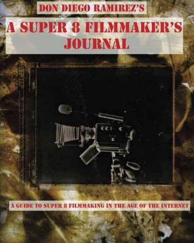A Super 8 Filmmaker's Journal: (B/W) A Guide to Super 8 Filmmaking in the Age of the Internet