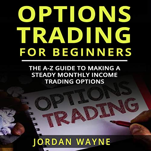 Options Trading for Beginners: The A-Z Guide to Making a Steady Monthly Income Trading Options! cover art