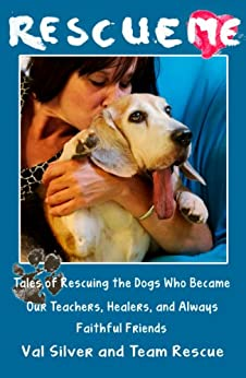 Rescue Me: Tales of Rescuing the Dogs Who Became Our Teachers, Healers, and Always Faithful Friends (Rescue Me Tales Book 1) by [Val Silver]