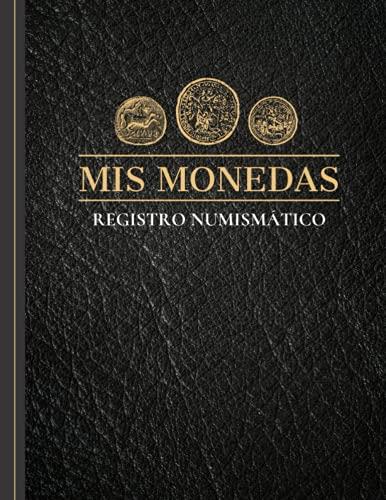 Mis Monedas Registro Numismático: Mi colección de monedas - Cuaderno para llevar el registro de tu colección de monedas o billetes. Deja un rastro por escrito de tu colección numismática.