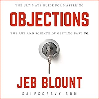 Objections     The Ultimate Guide for Mastering the Art and Science of Getting past No              By:                                                                                                                                 Jeb Blount,                                                                                        Mark Hunter - foreword by                               Narrated by:                                                                                                                                 Jeb Blount                      Length: 5 hrs and 53 mins     Not rated yet     Overall 0.0
