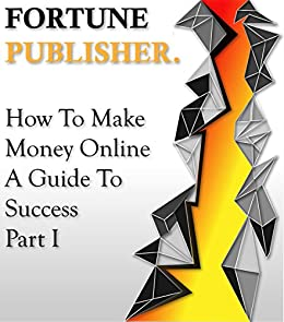 How To Make Money Online - A Guide To Success - Part I: Affiliate Marketing and Google AdSense by [Fortune Publisher]