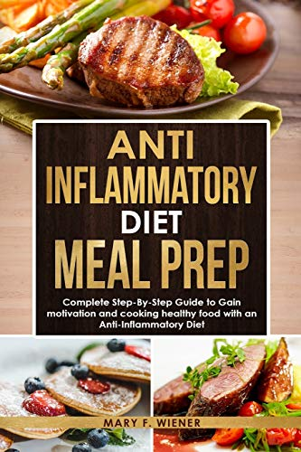 Anti-Inflammatory Diet Meal Prep: Complete Step-by-Step Guide to Gain motivation and cooking healthy food with an Anti-Inflammatory Diet