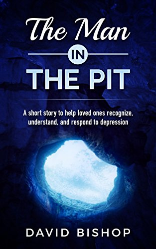 The Man in the Pit: A short story to help loved ones recognize, understand, and respond to depression by [David Bishop]
