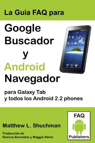La Guia FAQ para Google Buscador y Android Navegador para Galaxy Tab y todos los Android 2.2 2.3 phones y tablets (compatible con todos Droid, MyTouch, ... y todos Galaxy S phones) (Spanish Edition)