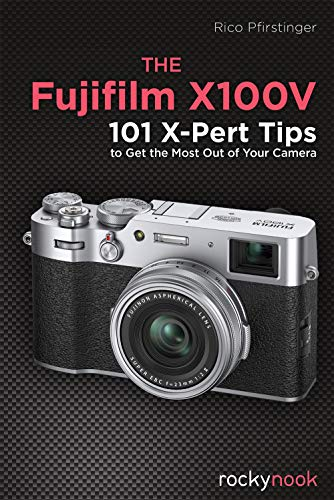 The Fujifilm X100v: 101 X-Pert Tips to Get the Most Out of Your Camera