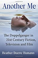 Another Me: The Doppelganger in 21st Century Fiction, Television and Film