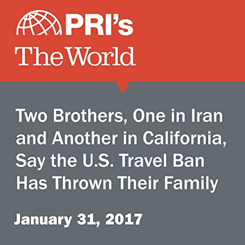Two Brothers, One in Iran and Another in California, Say the U.S. Travel Ban Has Thrown Their Family for a Loop audiobook cover art