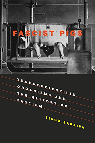 Fascist Pigs: Technoscientific Organisms and the History of Fascism by Tiago Saraiva